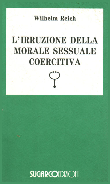 L'irruzione della morale sessuale coercitiva - Wilhelm Reich (SugarCo Edizioni)
