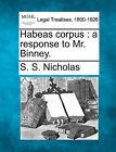 Habeas Corpus: A Response to Mr. Binney. by S S Nicholas (Paperback / softback, 2010)