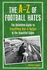 The A-Z of Football Hates: The Definitive Guide to Everything That is Rotten in the Beautiful Game by Richard Foster (Hardback, 2014)