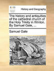 The History and Antiquities of the Cathedral Church of the Holy Trinity in Winton. by Samuel Gale, ... by Samuel Gale (Paperback / softback, 2010)