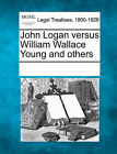 John Logan Versus William Wallace Young and Others by Gale, Making of Modern Law (Paperback / softback, 2011)