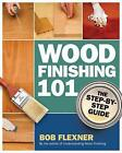 Wood Finishing 101: The Step-by-Step Guide by Bob Flexner (Paperback, 2011)