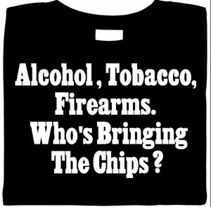 ATF-Shirt-Alcohol-Tobacco-Firearms-Who-039-s-Bringing-Chips-Funny-Shirt