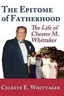 The Epitome of Fatherhood: The Life of Chester M. Whittaker by Celeste E Whittaker (Paperback / softback, 2009)