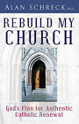 Rebuild my Church: God's Plan for Authentic Catholic Renewal by Alan Schreck (Paperback, 2010)
