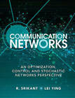 Communication Networks: An Optimization, Control and Stochastic Networks Perspective by Lei Ying, R. Srikant (Hardback, 2013)