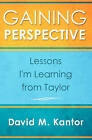 Gaining Perspective, Lessons I'm Learning from Taylor by David M Kantor, Taylor A Kantor (Paperback / softback, 2010)