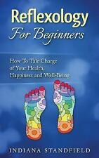 Reflexology for Beginners! : How to Take Charge of Your Health, Happiness and...
