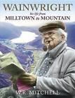 Wainwright: Milltown to Mountain by W. R. Mitchell (Hardback, 2009)
