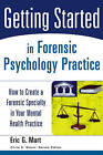 Getting Started in Forensic Psychology Practice: How to Create a Forensic Specialty in Your Mental Health Practice by E.G. Mart (Paperback, 2006)