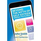Beyond the Myth of Self-Esteem: Finding Fulfilment by John Smith (Paperback, 2014)