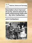 Description of an Improved Air-Pump, and an Account of Some Experiments Made with It, ... by John Cuthbertson, ... by John Cuthbertson (Paperback / softback, 2010)