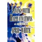 Living with Hallucinations: A Memoir by April White (Paperback / softback, 2013)