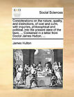 Considerations on the Nature, Quality, and Distinctions, of Coal and Culm, with Inquiries, Philosophical and Political, Into the Present State of the Laws, ... Contained in a Letter from Doctor James Hutton, ... by James Hutton (Paperback / softback, 2010)