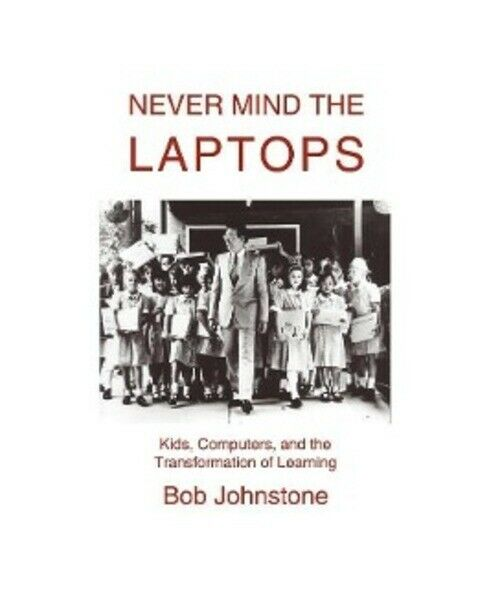 Bob Johnstone Never Mind the Laptops: Kids, Computers, and the Transformation of