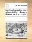 Maxims Translated from a Book Intitled L'Homme de Cour: Or, the Courtier. by Multiple Contributors (Paperback / softback, 2010)