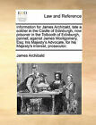 Information for James Archibald, Late a Soldier in the Castle of Edinburgh, Now Prisoner in the Tolbooth of Edinburgh, Pannel; Against James Montgomery, Esq; His Majesty's Advocate, for His Majesty's Interest, Prosecutor. by James Archibald (Paperback / softback, 2010)