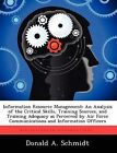 Information Resource Management: An Analysis of the Critical Skills, Training Sources, and Training Adequacy as Perceived by Air Force Communications and Information Officers by Donald A Schmidt (Paperback / softback, 2012)