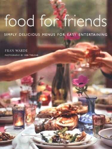 Food for Friends: Simply Delicious Menus for Easy Entertaining,Fran Warde