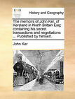 The Memoirs of John Ker, of Kersland in North Britain Esq; Containing His Secret Transactions and Negotiations ... Published by Himself. by John Ker (Paperback / softback, 2010)