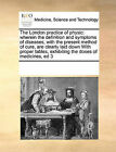 The London Practice of Physic: Wherein the Definition and Symptoms of Diseases, with the Present Method of Cure, Are Clearly Laid Down with Proper Tables, Exhibiting the Doses of Medicines, Ed 3 by Multiple Contributors, See Notes Multiple Contributors (Paperback / softback, 2010)