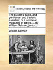 The Builder's Guide, and Gentleman and Trader's Assistant; Or a Universal Magazine of Tables. ... by William Salmon, Junior, ... by William Salmon (Paperback / softback, 2010)