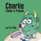 Charlie Finds a Friend R B May Authorhouse Paperback / Softback 9781449069131