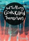 And the Young Gods Killed Themselves by Towns (Paperback / softback, 2013)