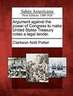 Argument Against the Power of Congress to Make United States Treasury Notes a Legal Tender. by Clarkson Nott Potter (Paperback / softback, 2012)