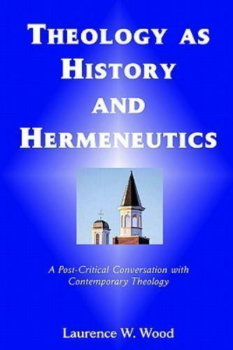 Theology as History and Hermeneutics: By Laurence W Wood LOCEB4