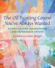 The Oil Painting Course You've Always Wanted: Guided Lessons for Beginners and Experienced Artists by Kathleen Staiger (Paperback, 2006)