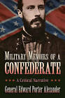 Military Memoirs of a Confederate: A Critical Narrative by Edward Porter Alexander (Paperback, 2014)