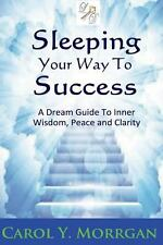 Sleeping Your Way to Success : A Dream Guide to Inner Wisdom, Peace and...