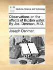Observations on the Effects of Buxton Water. by Jos. Denman, M.D. by Joseph Denman (Paperback / softback, 2010)
