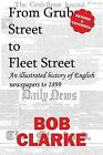 From Grub Street to Fleet Street: An Illustrated History of English Newspapers to 1899 by Bob Clarke (Paperback, 2010)