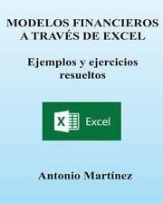 MODELOS FINANCIEROS a Trav?s de EXCEL. Ejemplos y Ejercicios Resueltos: By Ma...