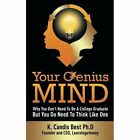 Your Genius Mind: Why You Don't Need to Be a College Graduate But You Do Need to Think Like One by K Candis Best (Paperback / softback, 2014)