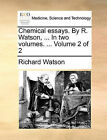 Chemical Essays. by R. Watson, ... in Two Volumes. ... Volume 2 of 2 by Richard Watson (Paperback / softback, 2010)