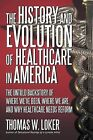 The History and Evolution of Healthcare in America: The Untold Backstory of Where We've Been, Where We Are, and Why Healthcare Needs Reform by Thomas W Loker (Paperback / softback, 2012)