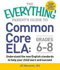 The Everything Parent's Guide to Common Core ELA: Understand the New English Standards to Help Your Child Learn and Succeed: Grades 6-8 by Jill Mountain (Paperback, 2015)