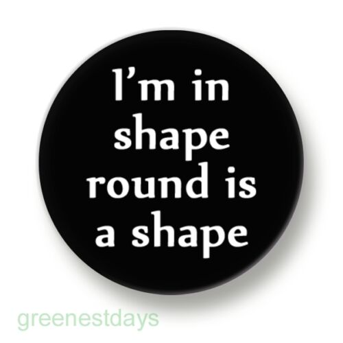 I/'m In Shape Round Is A Shape 1 Inch 25mm Pin Button Badge Fat Dieting Greedy