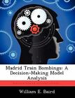 Madrid Train Bombings: A Decision-Making Model Analysis by William E Baird (Paperback / softback, 2012)