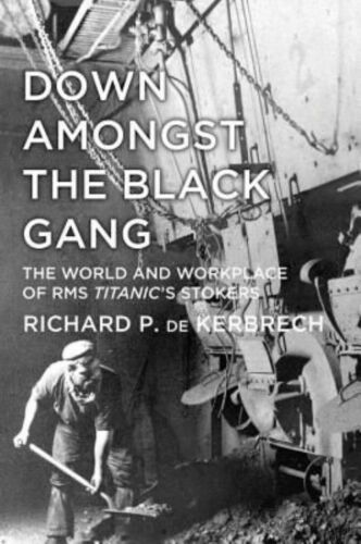 1 of 1 - Down Amongst the Black Gang: The World And Workplace Of Rms Titanic's Stokers, P