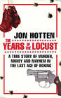 The Years of the Locust: A True Story of Murder, Money and Mayhem in the Last Age of Boxing by Jon Hotten (Paperback, 2009)
