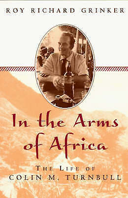 Into the Arms of Africa: The Life of Colin Turnbull, Grinker, Roy Richard, Used;
