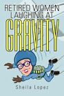 Retired Women-laughing at Gravity 9781462007363 by Sheila Lopez Paperback