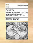 Britain's Remembrancer: Or, the Danger Not Over. ... by James Burgh (Paperback / softback, 2010)