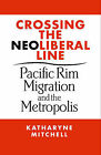 Crossing the Neoliberal Line: Pacific Rim Migration and the Metropolis by Katharyne Mitchell (Paperback, 2004)