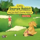 Little Georgie Rabbit and His Golf Course Antics 9781453579817 by Pamela Byrne