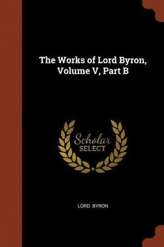 The Works of Lord Byron, Volume V, Part B by 1788- Byron, George Gordon.